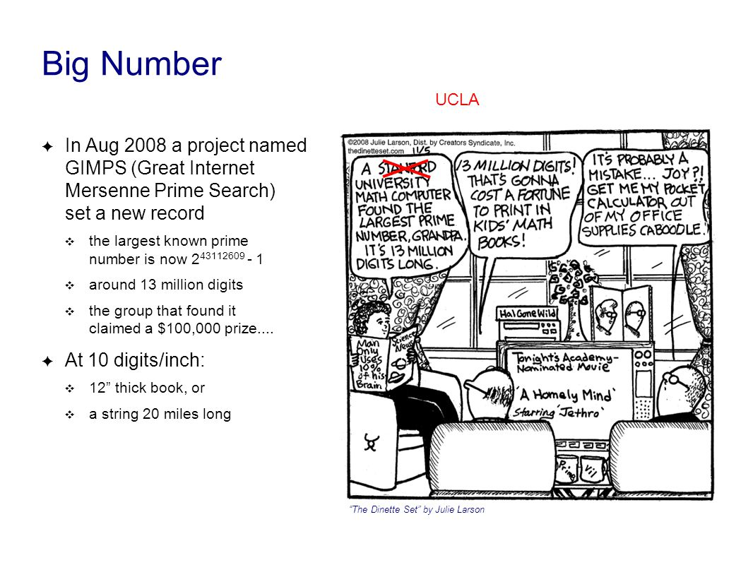 Big Number ✦ In Aug 2008 a project named GIMPS (Great Internet Mersenne Prime Search) set a new record ❖ the largest known prime number is now 2 43112609 - 1 ❖ around 13 million digits ❖ the group that found it claimed a $100,000 prize....