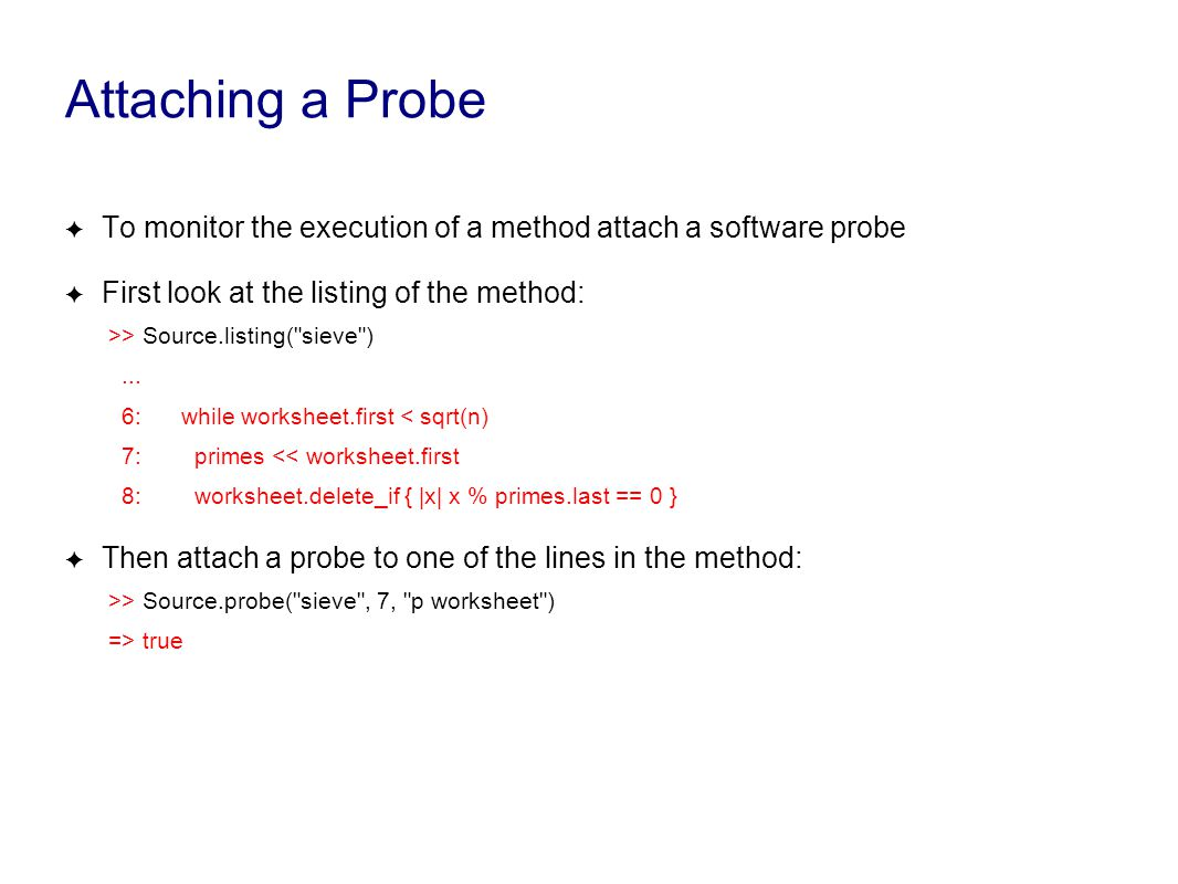 Attaching a Probe ✦ To monitor the execution of a method attach a software probe ✦ First look at the listing of the method: >> Source.listing( sieve )...