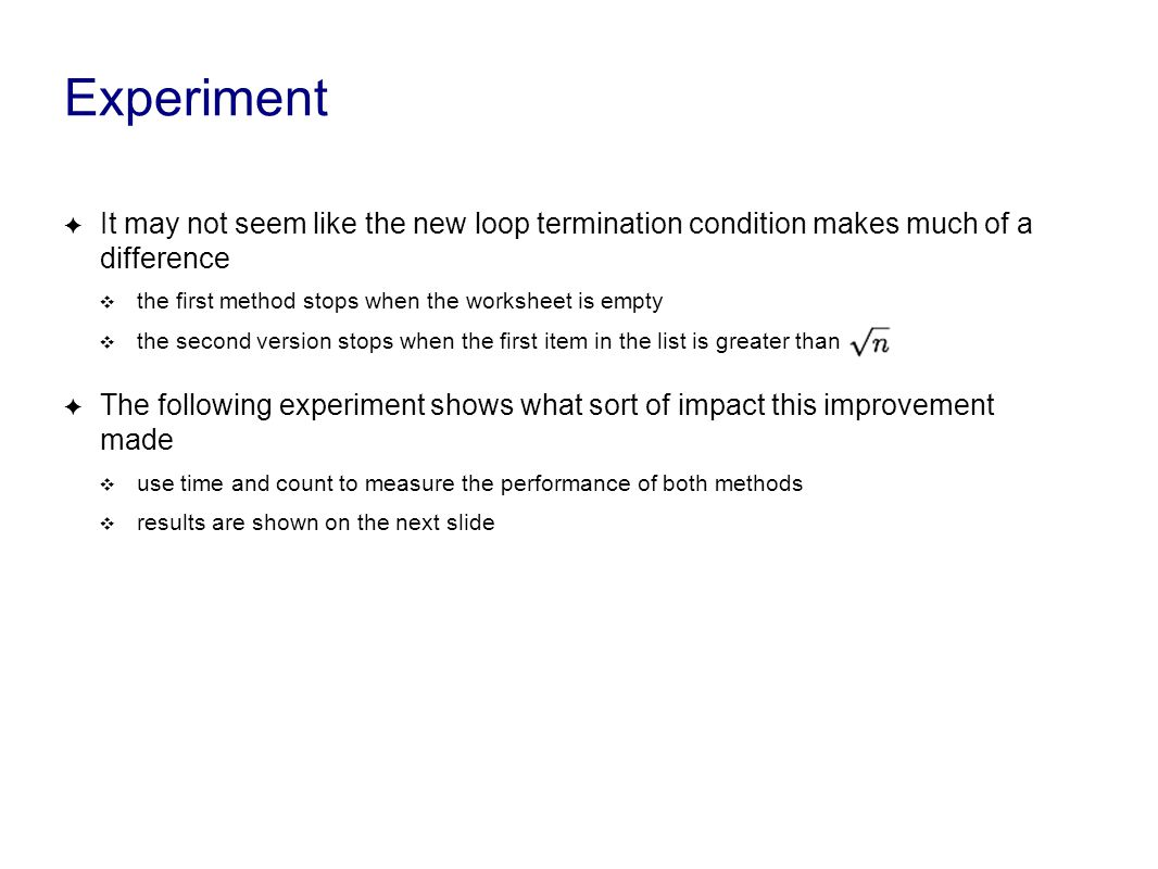 Experiment ✦ It may not seem like the new loop termination condition makes much of a difference ❖ the first method stops when the worksheet is empty ❖ the second version stops when the first item in the list is greater than ✦ The following experiment shows what sort of impact this improvement made ❖ use time and count to measure the performance of both methods ❖ results are shown on the next slide