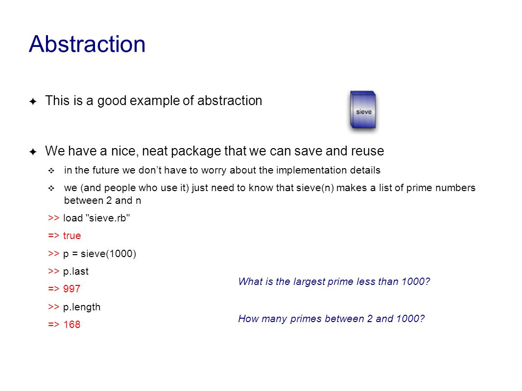 Abstraction ✦ This is a good example of abstraction ✦ We have a nice, neat package that we can save and reuse ❖ in the future we don't have to worry about the implementation details ❖ we (and people who use it) just need to know that sieve(n) makes a list of prime numbers between 2 and n >> load sieve.rb => true >> p = sieve(1000) >> p.last => 997 >> p.length => 168 What is the largest prime less than 1000.