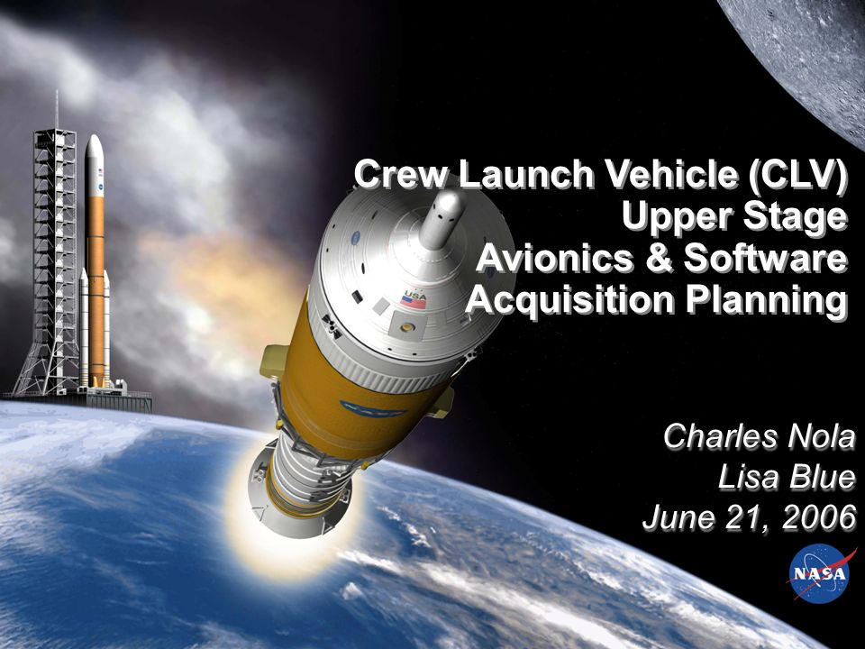 Charles Nola Lisa Blue June 21, 2006 Charles Nola Lisa Blue June 21, 2006 Crew Launch Vehicle (CLV) Upper Stage Avionics & Software Acquisition Planning Crew Launch Vehicle (CLV) Upper Stage Avionics & Software Acquisition Planning