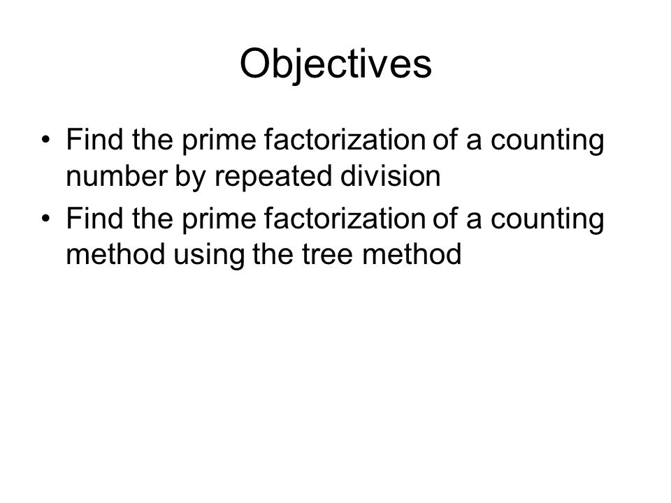 Objective 1: Find the prime factorization of a counting number by repeated division