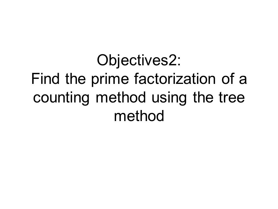 Objectives2: Find the prime factorization of a counting method using the tree method