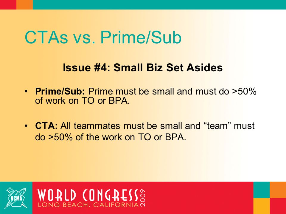 CTAs vs. Prime/Sub Issue #4: Small Biz Set Asides Prime/Sub: Prime must be small and must do >50% of work on TO or BPA. CTA: All teammates must be sma