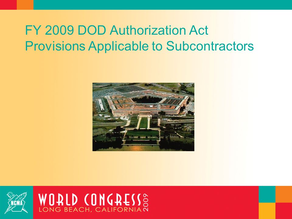 FY 2009 Defense Authorization Act Clean Contracting Provisions : Subcontracting Mandates FAR changes limiting use of multiple tiers of subcontractors –Applies only to civilian agency contracts (reaction to Hurricane Katrina stories) –FAR amendment must limit use of subcontractors that add no or negligible value –FAR amendment must ensure that higher level subcontractor cannot receive indirect costs or profit for work performed by lower level subcontractor unless higher level subcontractor adds value Section 866