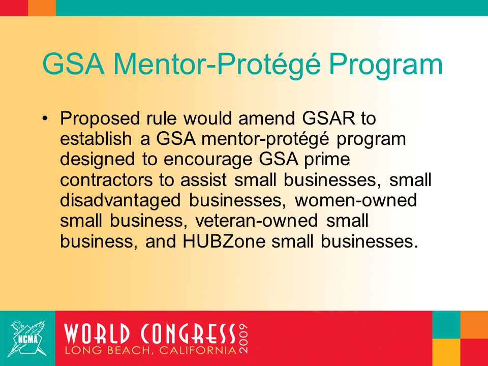 GSA Mentor-Protégé Program A large prime contractor would be eligible to serve as a mentor if it is: –Currently performing under at least one approved subcontracting plan within the last 5 years; and –Able to provide developmental assistance that will assist protégé.