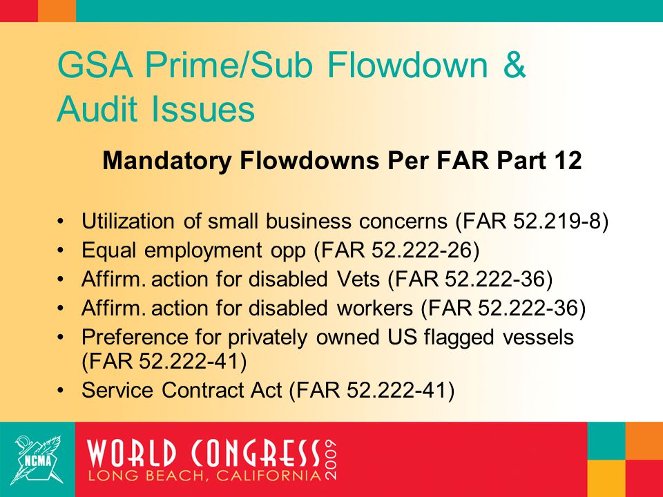 GSA Prime/Sub Flowdown & Audit Issues Other Desirable Flowdowns Termination rights Changes rights Gov't audit rights Buy America/Trade Agreement Act obligations Any requirements imposed on the Prime by the Government