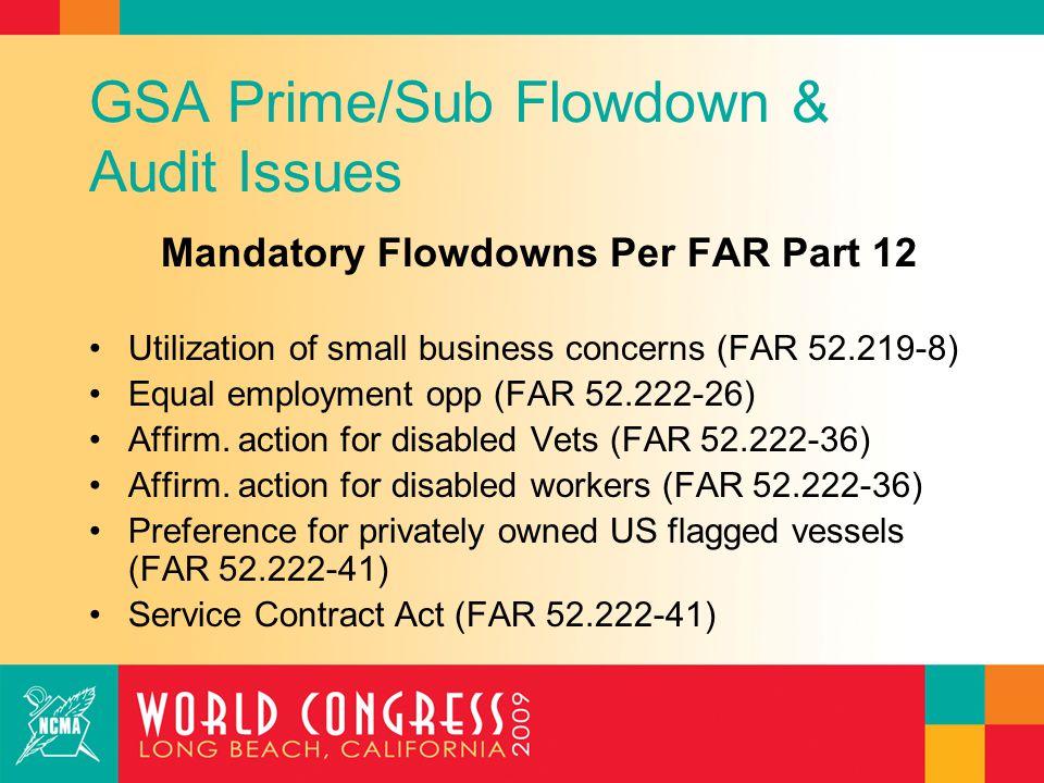 GSA Prime/Sub Flowdown & Audit Issues Mandatory Flowdowns Per FAR Part 12 Utilization of small business concerns (FAR 52.219-8) Equal employment opp (
