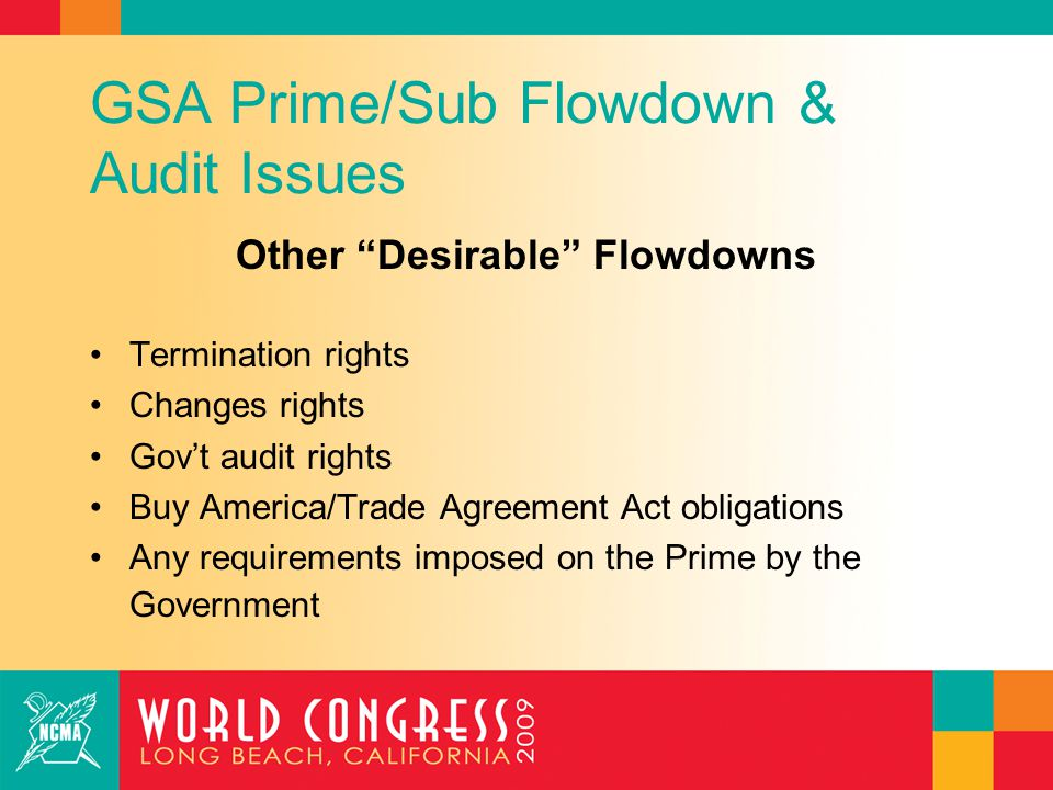 GSA Prime/Sub Flowdown & Audit Issues Special Subcontractor Audit Issues Products: Buy America & Trade Agreements Act compliance Services: Time keeping and labor qualification compliance