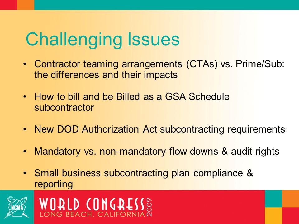 Challenging Issues Contractor teaming arrangements (CTAs) vs. Prime/Sub: the differences and their impacts How to bill and be Billed as a GSA Schedule