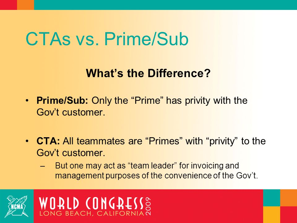 """CTAs vs. Prime/Sub What's the Difference? Prime/Sub: Only the """"Prime"""" has privity with the Gov't customer. CTA: All teammates are """"Primes"""" with """"privi"""