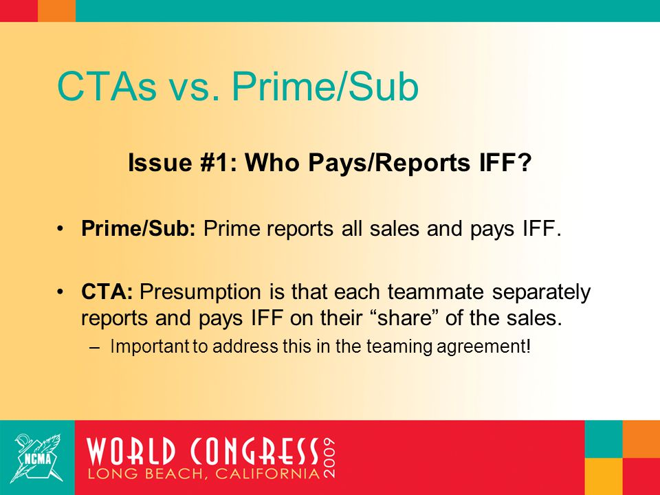 CTAs vs. Prime/Sub Issue #1: Who Pays/Reports IFF? Prime/Sub: Prime reports all sales and pays IFF. CTA: Presumption is that each teammate separately