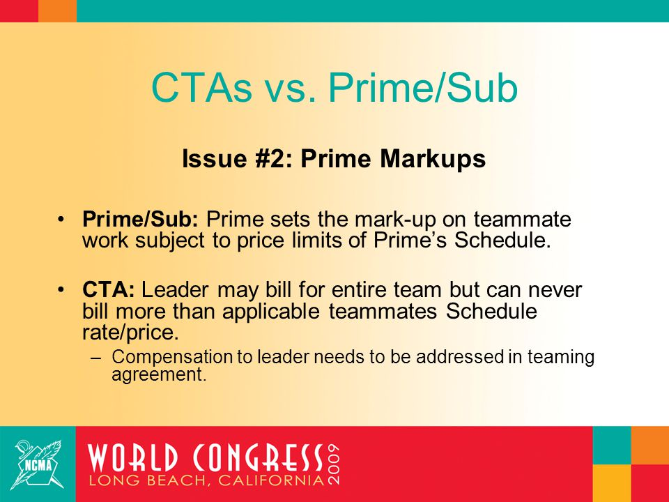 CTAs vs. Prime/Sub Issue #2: Prime Markups Prime/Sub: Prime sets the mark-up on teammate work subject to price limits of Prime's Schedule. CTA: Leader