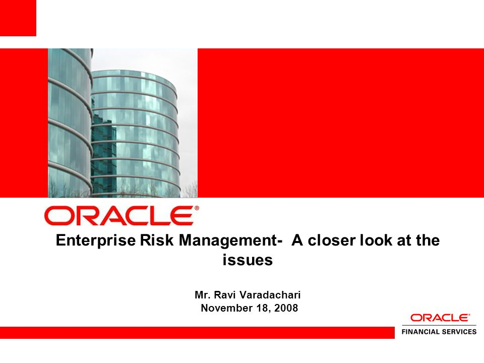 Enterprise Risk Management- A closer look at the issues Mr. Ravi Varadachari November 18, 2008