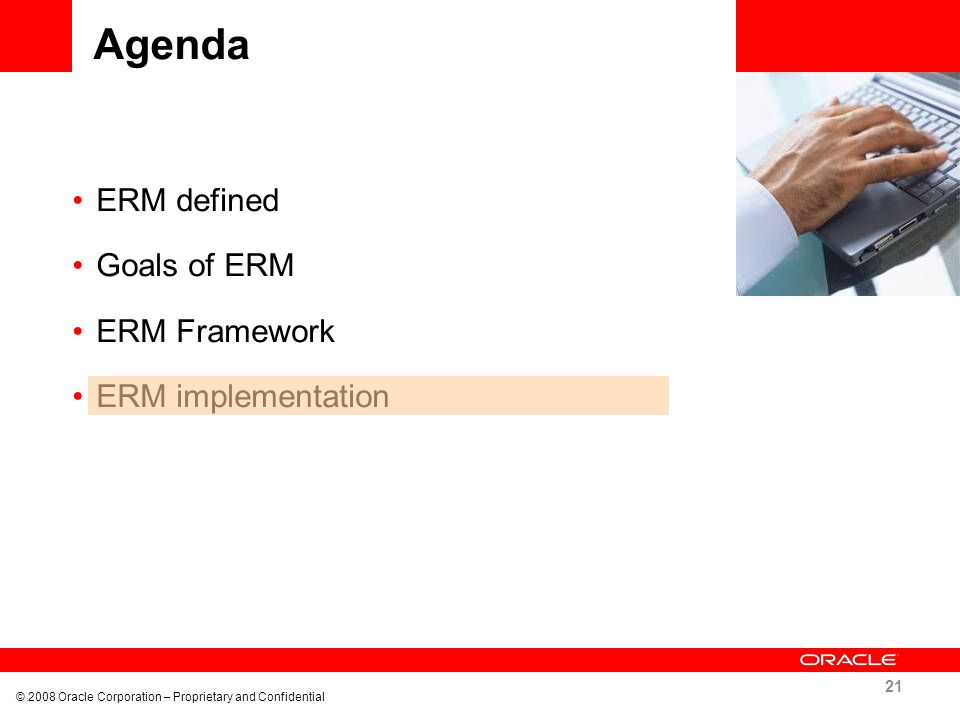 Agenda ERM defined Goals of ERM ERM Framework ERM implementation 21 © 2008 Oracle Corporation – Proprietary and Confidential
