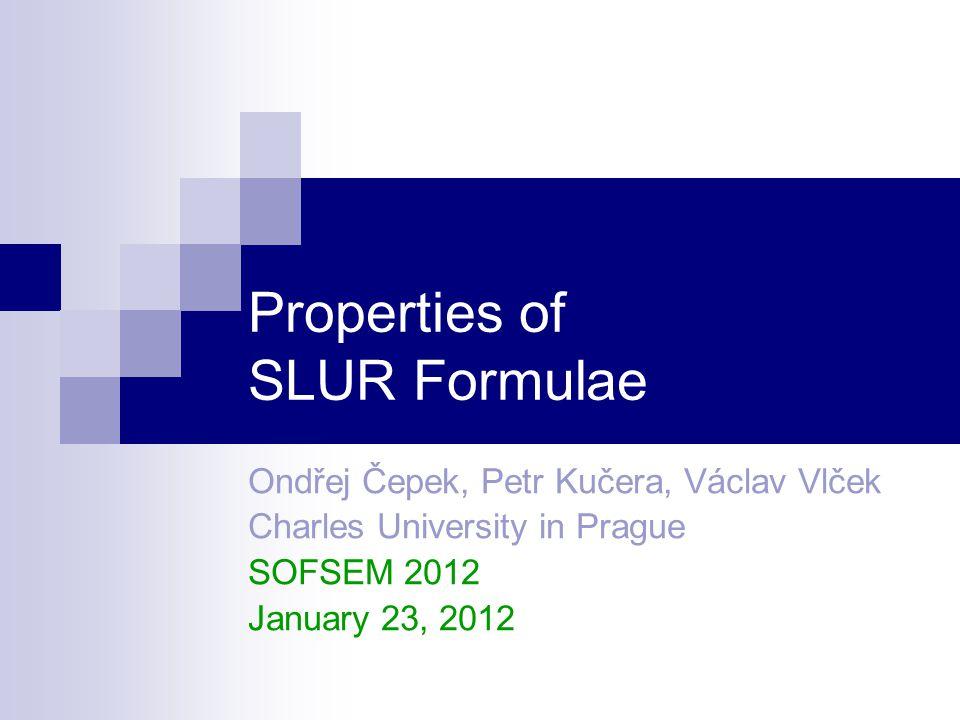 Properties of SLUR Formulae Ondřej Čepek, Petr Kučera, Václav Vlček Charles University in Prague SOFSEM 2012 January 23, 2012