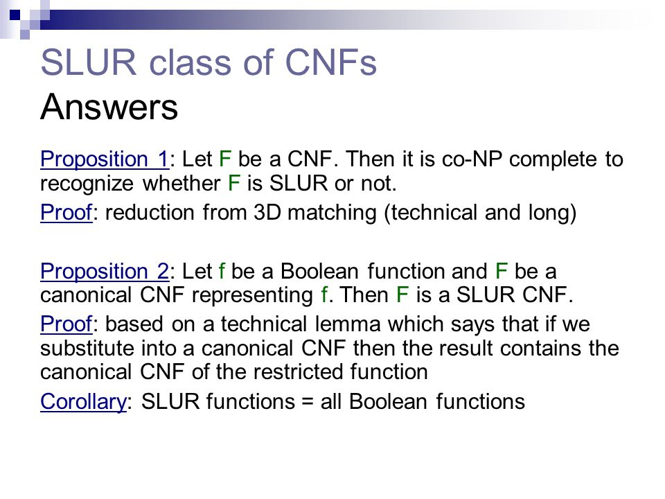 SLUR class of CNFs Answers Proposition 1: Let F be a CNF. Then it is co-NP complete to recognize whether F is SLUR or not. Proof: reduction from 3D ma