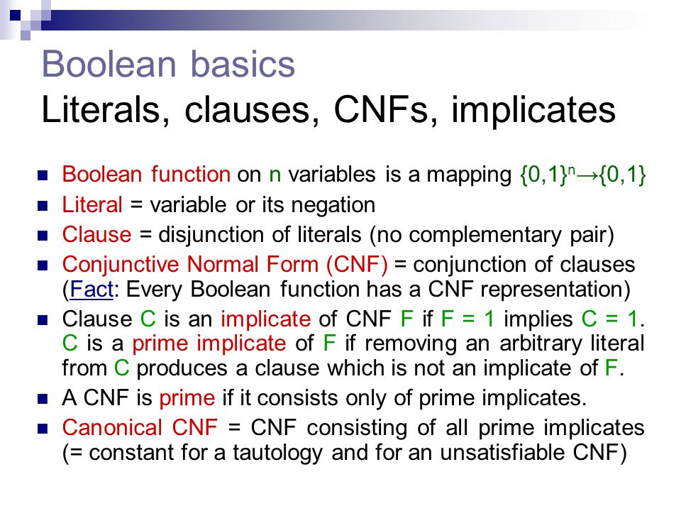 Boolean basics Literals, clauses, CNFs, implicates Boolean function on n variables is a mapping {0,1} n →{0,1} Literal = variable or its negation Clau