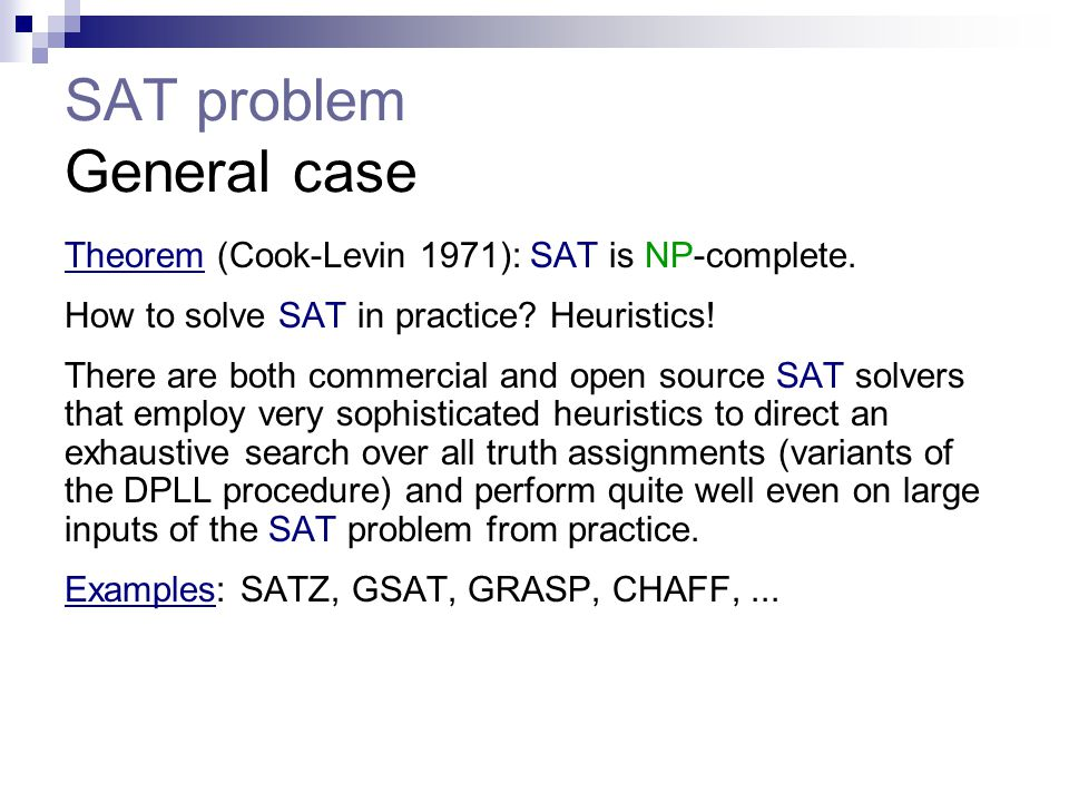 SAT problem General case Theorem (Cook-Levin 1971): SAT is NP-complete. How to solve SAT in practice? Heuristics! There are both commercial and open s