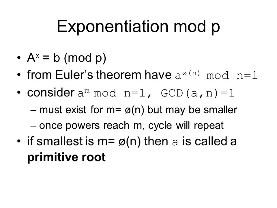 Exponentiation mod p A x = b (mod p) from Euler's theorem have a ø(n) mod n=1 consider a m mod n=1, GCD(a,n)=1 –must exist for m= ø(n) but may be smal
