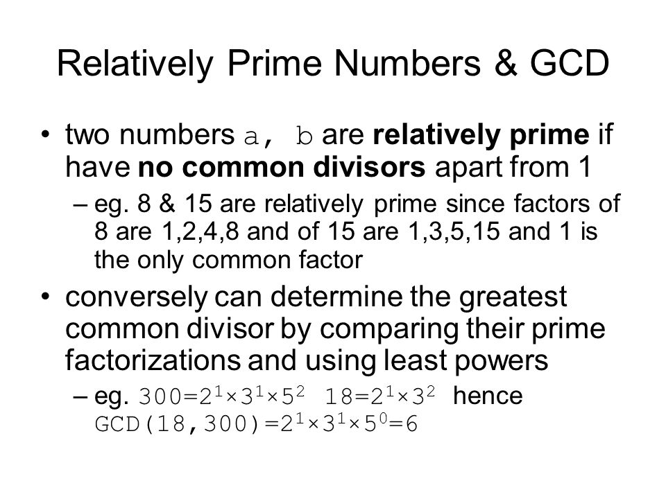 Relatively Prime Numbers & GCD two numbers a, b are relatively prime if have no common divisors apart from 1 –eg. 8 & 15 are relatively prime since fa