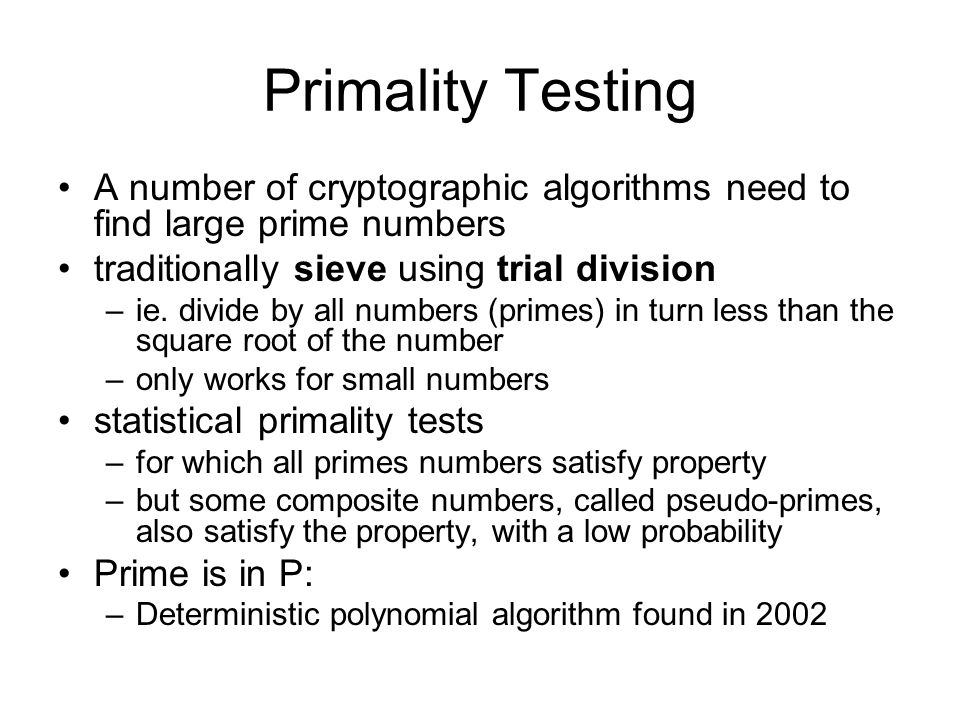 Primality Testing A number of cryptographic algorithms need to find large prime numbers traditionally sieve using trial division –ie. divide by all nu