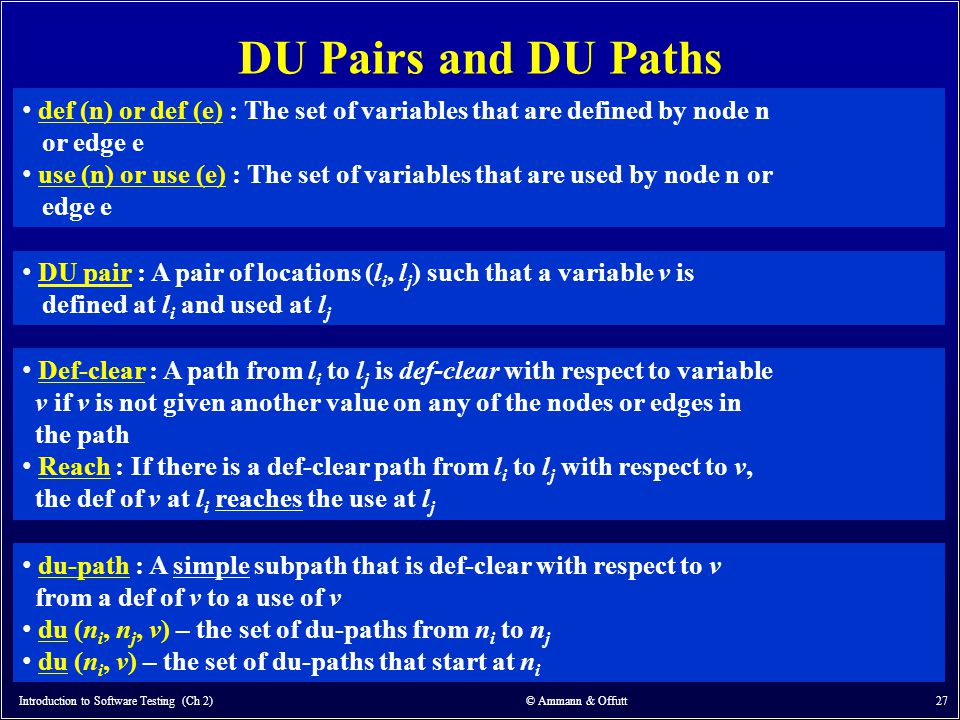 DU Pairs and DU Paths Introduction to Software Testing (Ch 2) © Ammann & Offutt 27 def (n) or def (e) : The set of variables that are defined by node