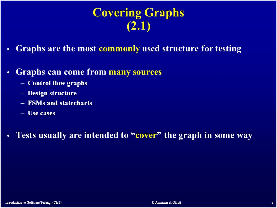 Introduction to Software Testing (Ch 2) © Ammann & Offutt 3 Covering Graphs (2.1) Graphs are the most commonly used structure for testing Graphs can c