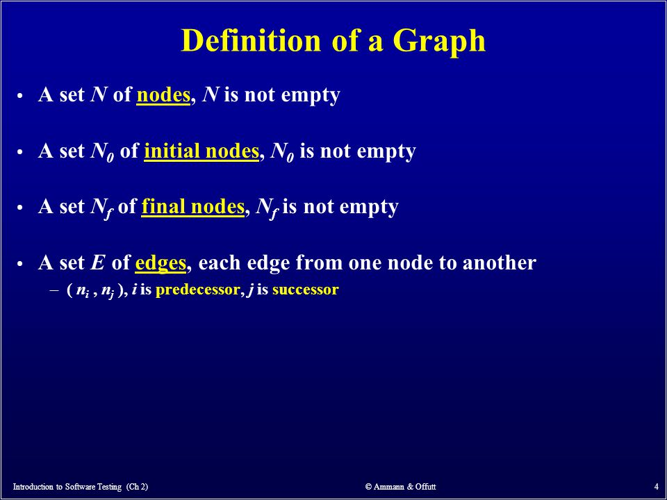 Introduction to Software Testing (Ch 2) © Ammann & Offutt 4 Definition of a Graph A set N of nodes, N is not empty A set N 0 of initial nodes, N 0 is