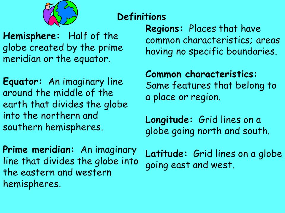 Definitions Hemisphere: Half of the globe created by the prime meridian or the equator. Equator: An imaginary line around the middle of the earth that