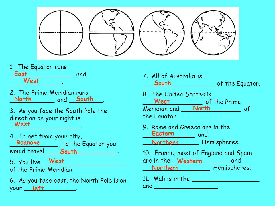 1. The Equator runs _________________ and ______________. 2. The Prime Meridian runs ____________ and _________. 3. As you face the South Pole the dir