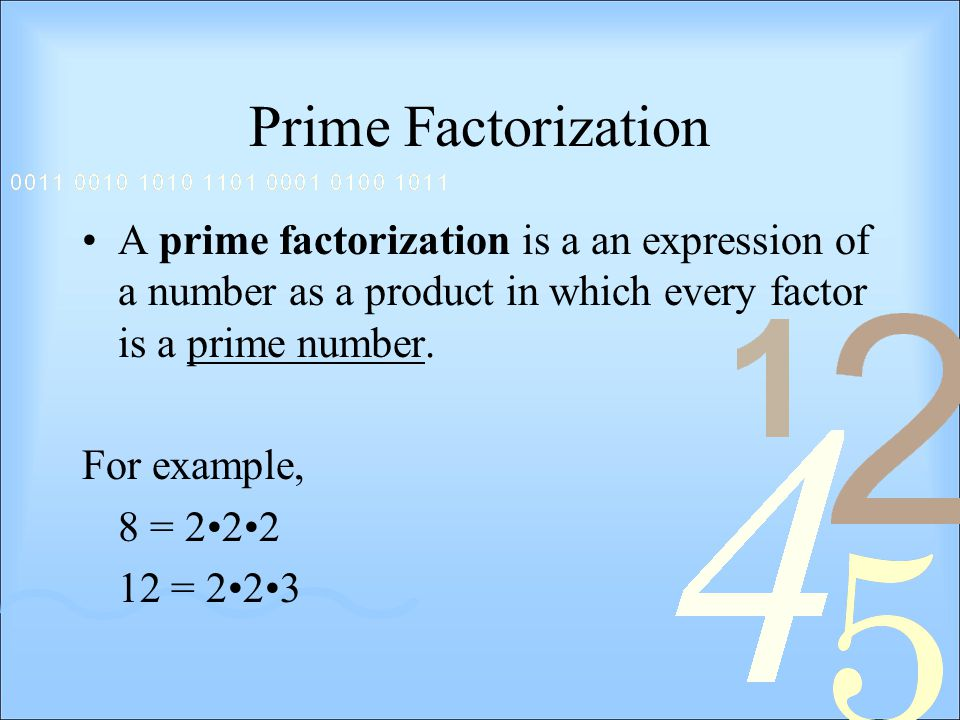 Prime Factorization A prime factorization is a an expression of a number as a product in which every factor is a prime number.