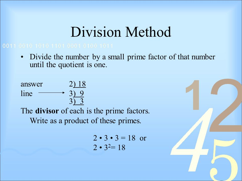 Division Method Divide the number by a small prime factor of that number until the quotient is one.