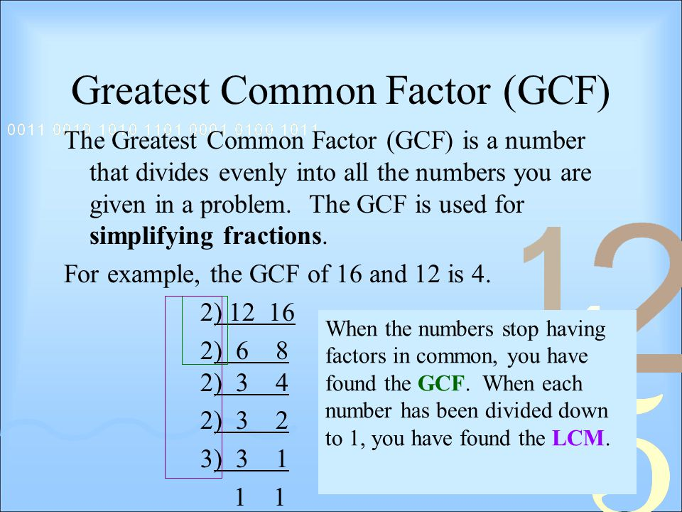 Greatest Common Factor (GCF) The Greatest Common Factor (GCF) is a number that divides evenly into all the numbers you are given in a problem.