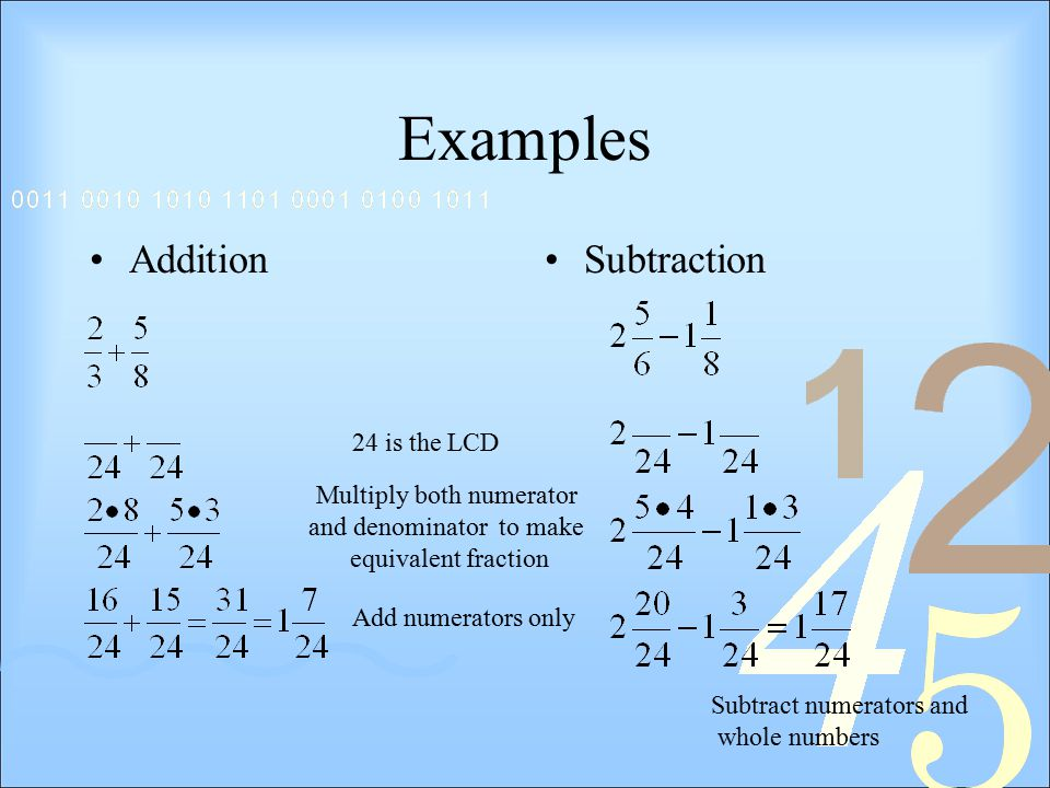 Examples AdditionSubtraction 24 is the LCD Multiply both numerator and denominator to make equivalent fraction Add numerators only Subtract numerators and whole numbers
