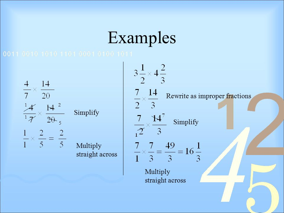Examples Simplify Rewrite as improper fractions Multiply straight across