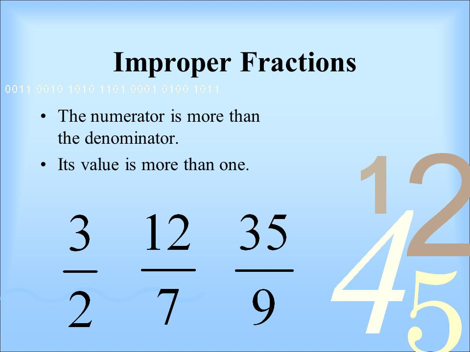 Improper Fractions The numerator is more than the denominator. Its value is more than one.