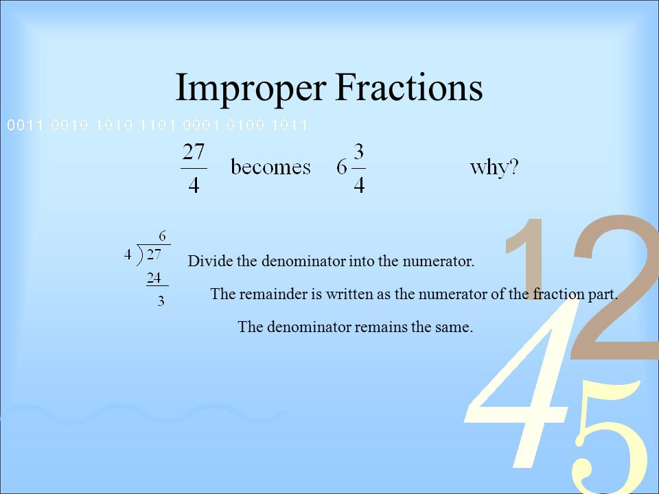 Improper Fractions Divide the denominator into the numerator.