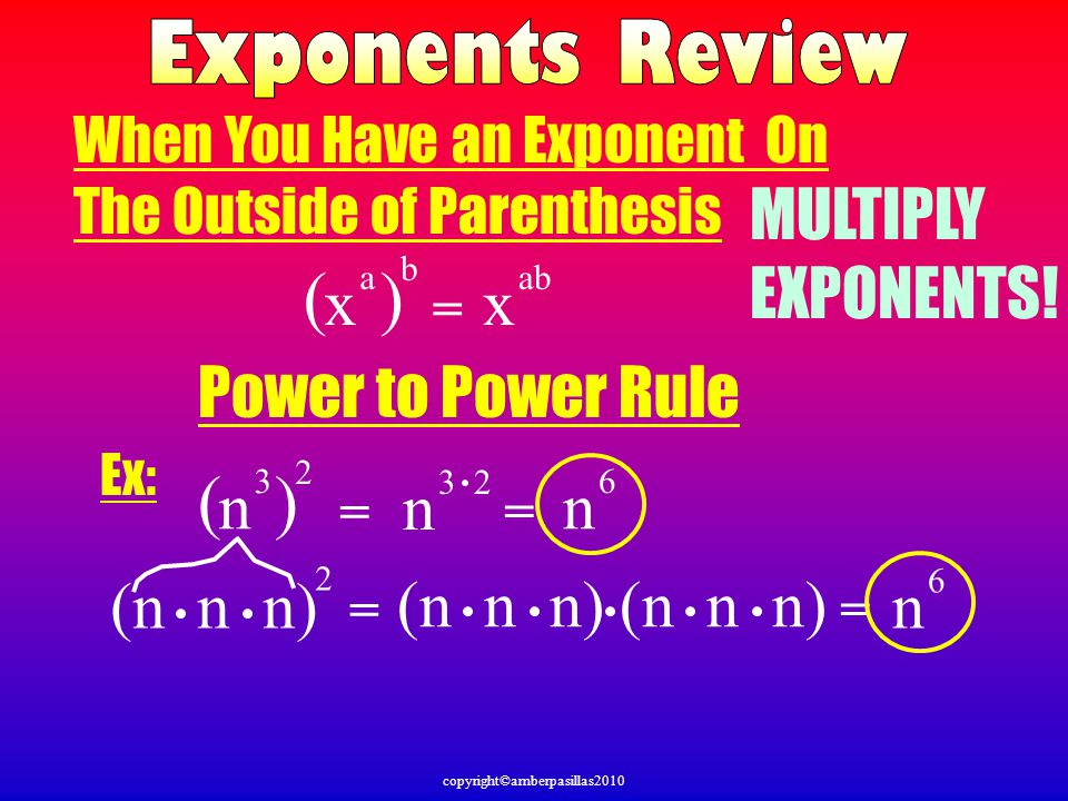 copyright©amberpasillas2010 ( ) Power to Power Rule x a = b x ab n 3 2 (n n n) Ex: 2 = = n 6 = n 3 2 = n 6 When You Have an Exponent On The Outside of Parenthesis MULTIPLY EXPONENTS!