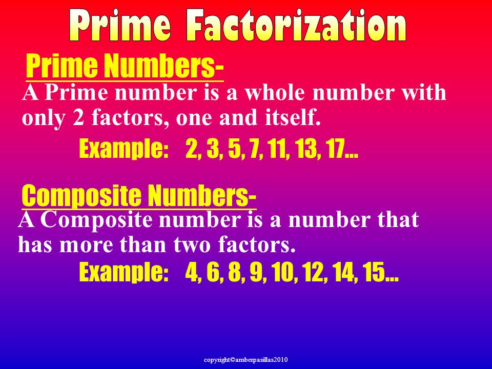 copyright©amberpasillas2010 Prime Numbers- A Prime number is a whole number with only 2 factors, one and itself.