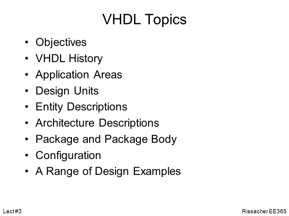 VHDL We will be using VHDL for all design projects We generally won't be using VHDL to help with minimization, rather as a method to simulate simple logic circuits built with MSI components The following slides will cover the basic syntax of using VHDL for our purposes Program usage (e.g., Xilinx Modelsim) and program/circuit testing will be covered in a separate tutorial Rissacher EE365Lect #3