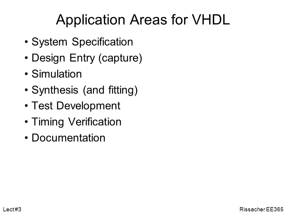 VHDL History VHSIC Hardware Design Language –Very High Speed Integrated Circuit –DoD sponsored development, thus non-proprietary language Standardized