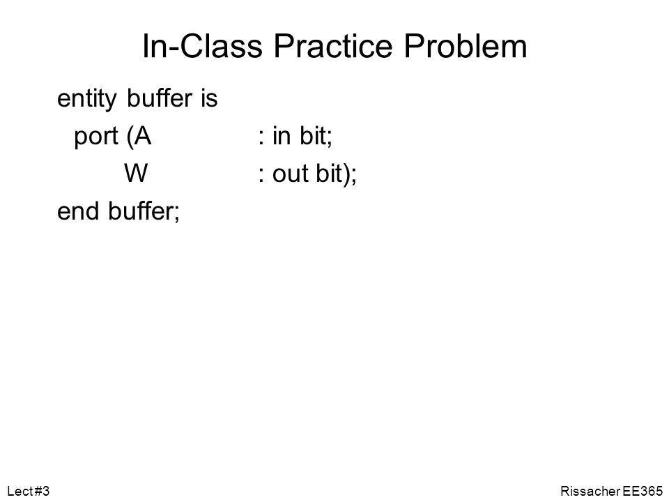 In-Class Practice Problem We want to write VHDL code for a buffer. Write an Entity for an Architecture that would take a single binary value, A, as an
