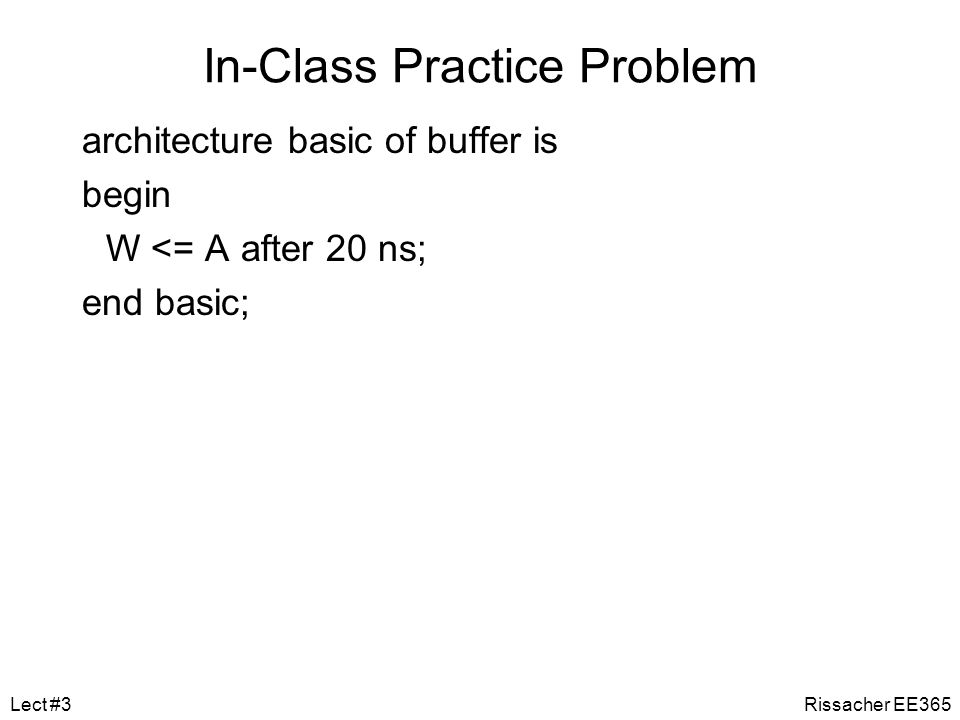 In-Class Practice Problem Now write the behavioral Architecture Write an Architecture that would take a single binary value, A, as an input, then pass