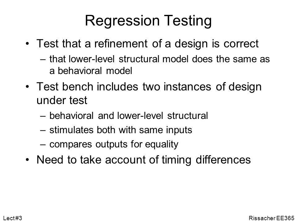 Test Bench Example entity test_bench is end entity test_bench; architecture test_reg4 of test_bench is signal d0, d1, d2, d3, en, clk, q0, q1, q2, q3 : bit; begin dut : entity work.reg4(behav) port map ( d0, d1, d2, d3, en, clk, q0, q1, q2, q3 ); stimulus : process is begin d0 <= '1'; d1 <= '1'; d2 <= '1'; d3 <= '1'; wait for 20 ns; en <= '0'; clk <= '0'; wait for 20 ns; en <= '1'; wait for 20 ns; clk <= '1'; wait for 20 ns; d0 <= '0'; d1 <= '0'; d2 <= '0'; d3 <= '0'; wait for 20 ns; en <= '0'; wait for 20 ns; … wait; end process stimulus; end architecture test_reg4; Rissacher EE365Lect #3