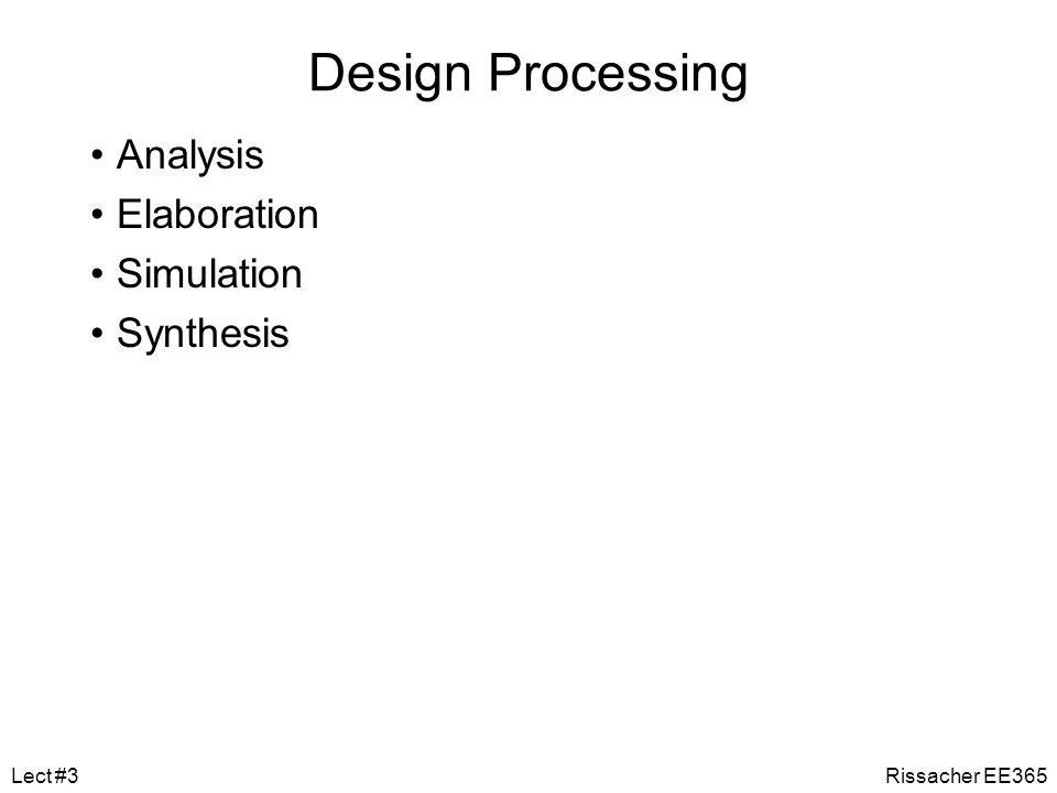 Regression Testing Test that a refinement of a design is correct –that lower-level structural model does the same as a behavioral model Test bench includes two instances of design under test –behavioral and lower-level structural –stimulates both with same inputs –compares outputs for equality Need to take account of timing differences Rissacher EE365Lect #3
