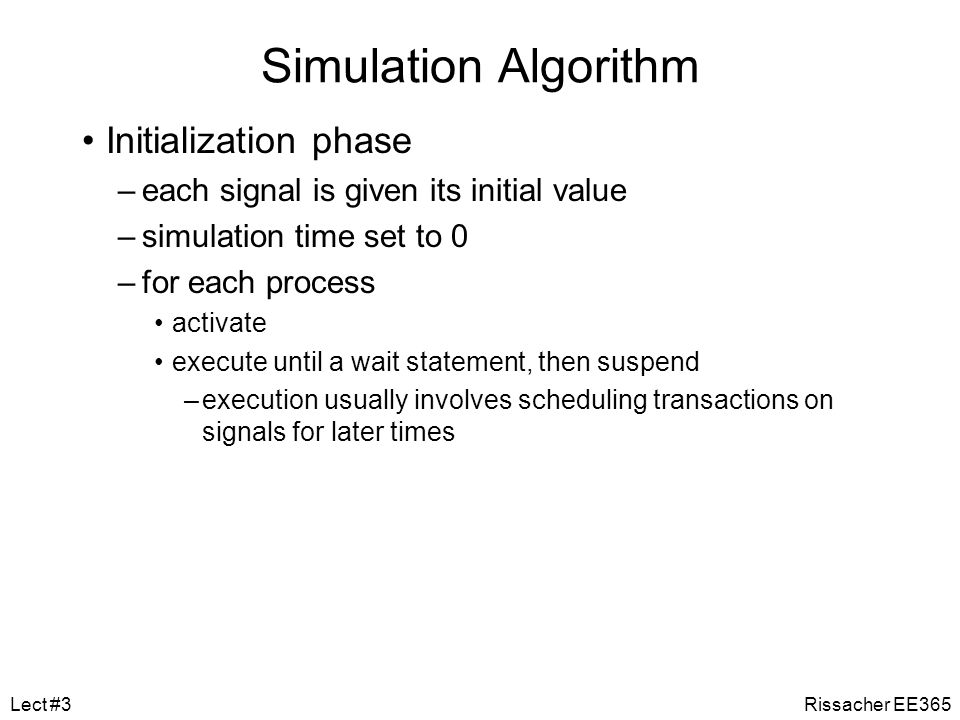 Simulation Execution of the processes in the elaborated model Discrete event simulation –time advances in discrete steps –when signal values change—events A processes is sensitive to events on input signals –specified in wait statements –resumes and schedules new values on output signals schedules transactions event on a signal if new value different from old value Rissacher EE365Lect #3