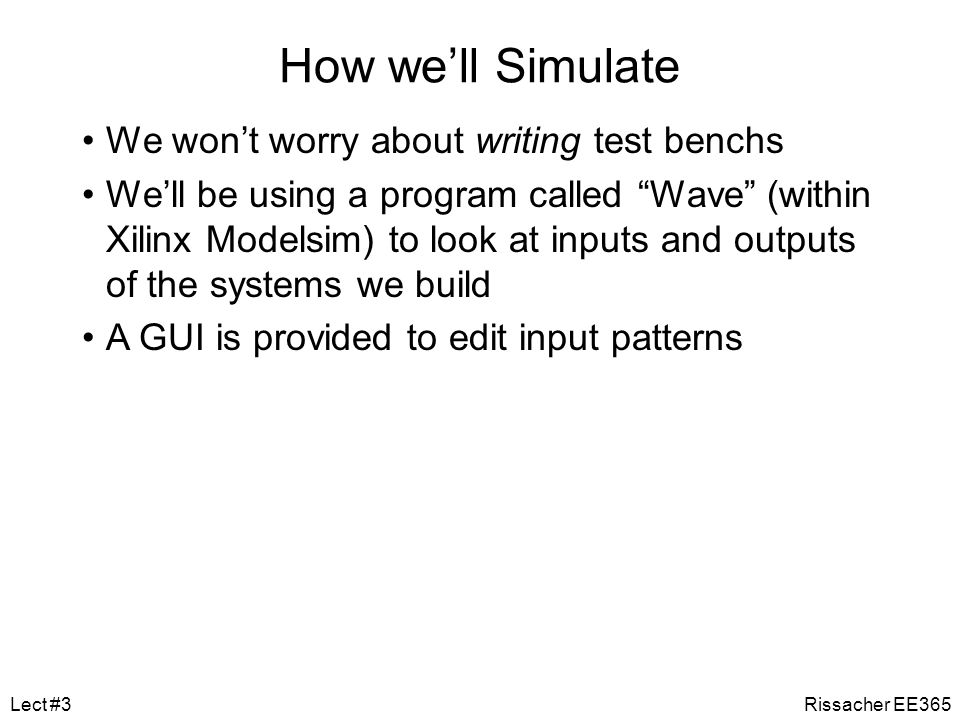 Basic Design Methodology Requirements SimulateRTL Model Gate-level Model Synthesize SimulateTest Bench ASIC or FPGA Place & Route Timing Model Simulate Rissacher EE365Lect #3