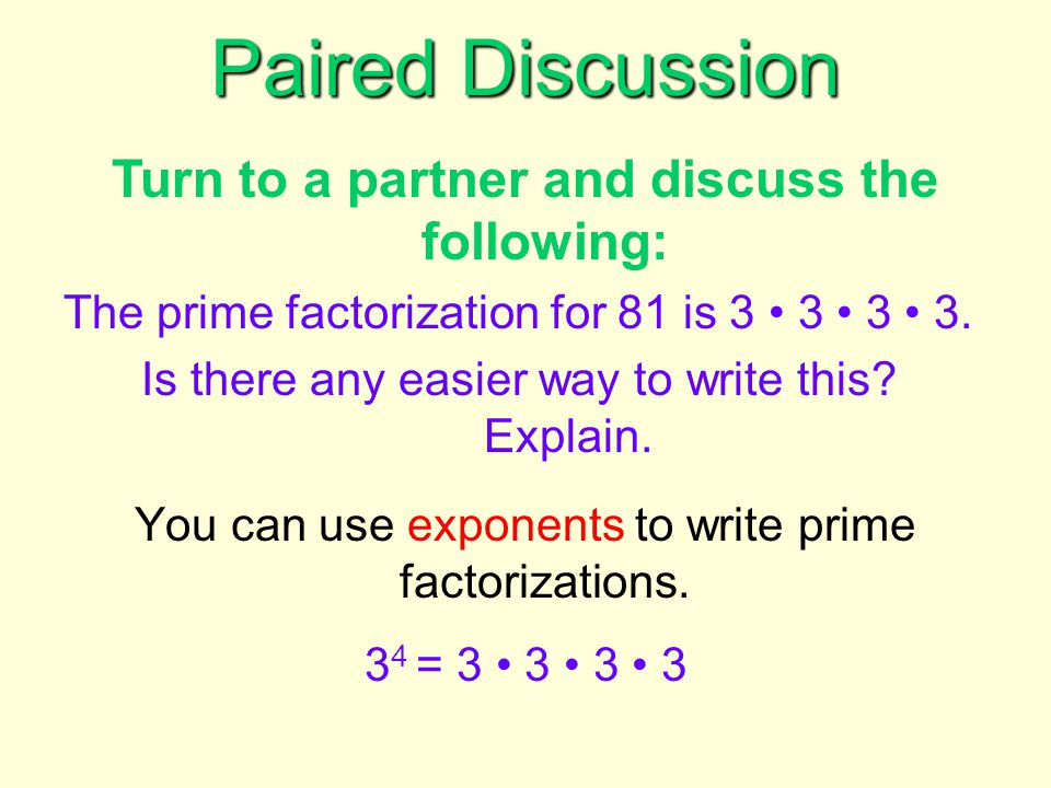 You can use exponents to write prime factorizations. 3 4 = 3 3 3 3 Paired Discussion Turn to a partner and discuss the following: The prime factorizat