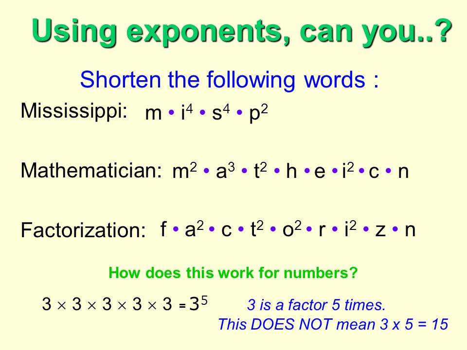 Using exponents, can you..? Shorten the following words : Mississippi: Mathematician: Factorization: m i 4 s 4 p 2 m 2 a 3 t 2 h e i 2 c n f a 2 c t 2